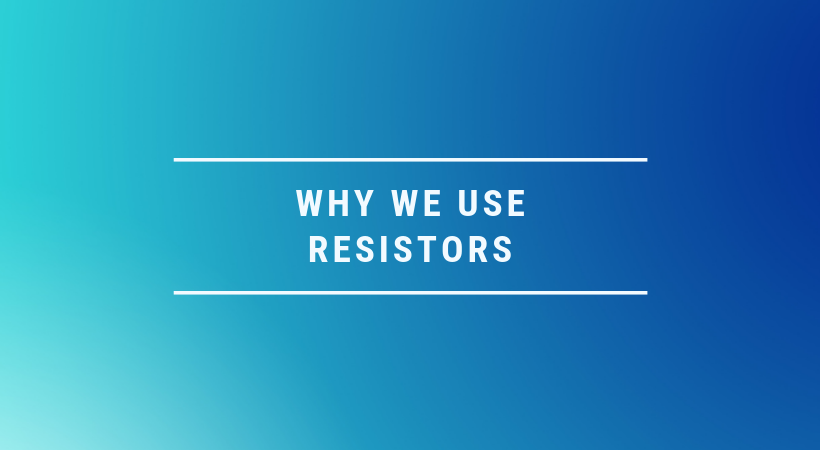 Why we use resistors?
