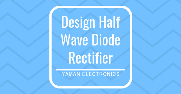 Design of half wave diode rectifier circuit
