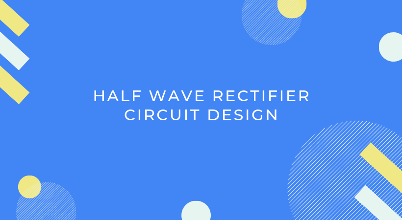 Half wave rectifier circuit design
